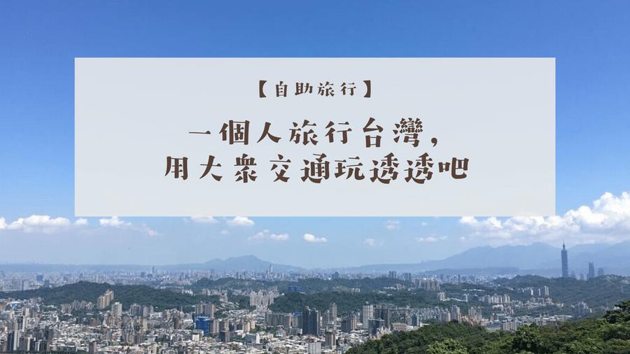 享受吧,一個人旅行台灣!沒有交通工具也不怕的6大私房景點精選