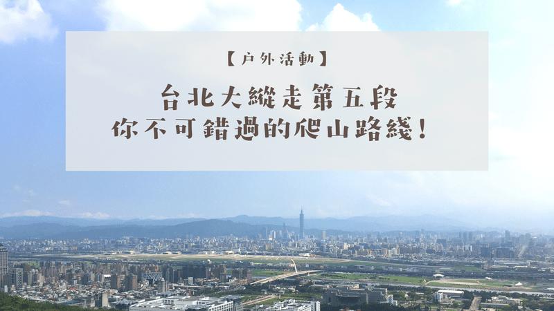 【郊山健行】2020台北大縱走第五段|爬山新手也不怕!最全交通指南+GPX路線圖分享