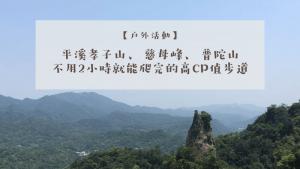 【郊山健行】登頂不用30分鐘!平溪孝子山步道、慈母峰、普陀山:完整交通攻略+GPX路線圖分享