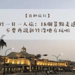 一個人旅行去!新竹一日遊:本地人的18個私房景點精選,不要再說新竹沒地方玩啦!