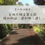 【郊山健行】2020台北大縱走第七段|一個人爬也沒問題!詳細交通指南+GPX路線圖分享