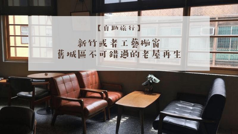 新竹或者工藝櫥窗:舊城區的老屋再生,適合喜歡安靜、藝文的朋友喝杯咖啡,認識裏新竹!(文中附菜單)