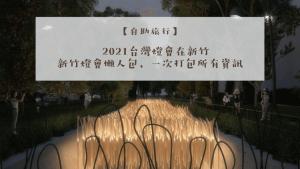 【2021台灣燈會在新竹】新竹燈會懶人包,地點、交通、住宿、燈會路線推薦,通通看這篇就可以辣!